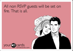 All non-RSVP guests will be set on fire.  That is all.