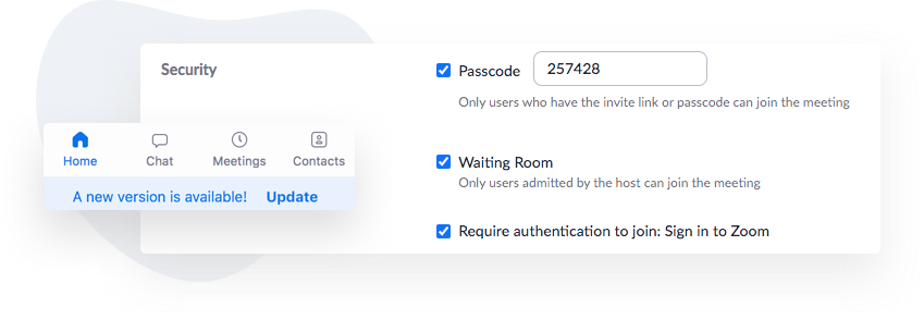 Zoom offers security settings that hosts can enable when creating a new meeting. Zoom hosts should update Zoom to ensure the latest security updates are available to them.